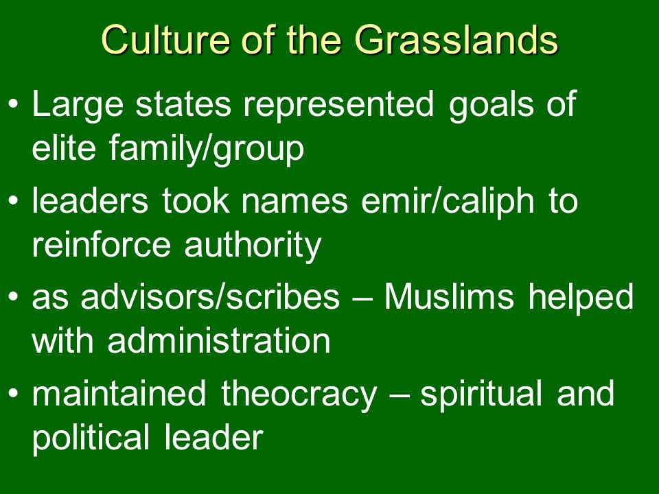 Culture of the Grasslands Large states represented goals of elite family/group leaders took names emir/caliph to reinforce authority as advisors/scrib