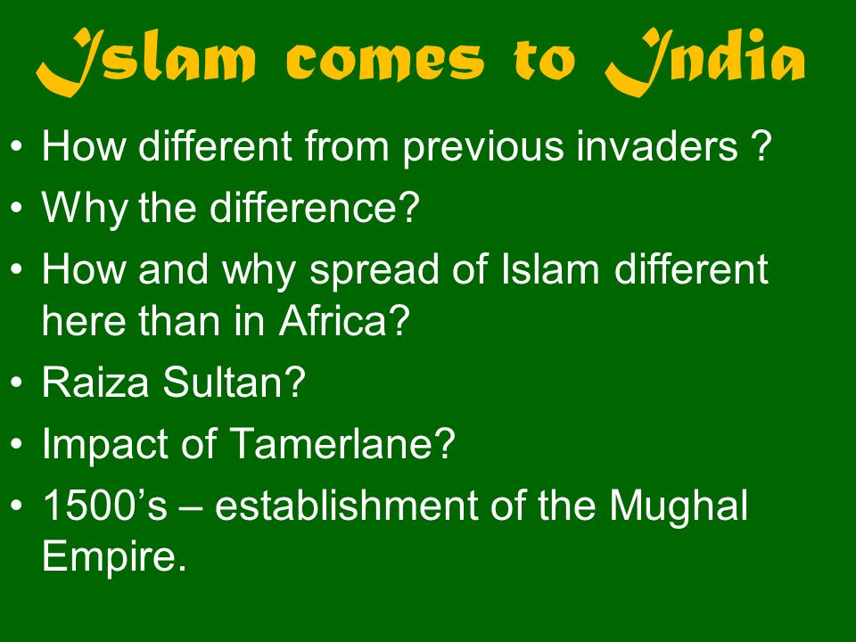 Islam comes to India How different from previous invaders ? Why the difference? How and why spread of Islam different here than in Africa? Raiza Sulta