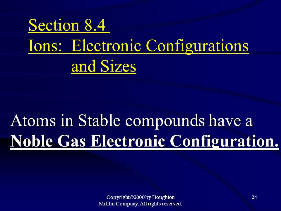 Copyright©2000 by Houghton Mifflin Company. All rights reserved. 24 Atoms in Stable compounds have a Noble Gas Electronic Configuration. Section 8.4 I