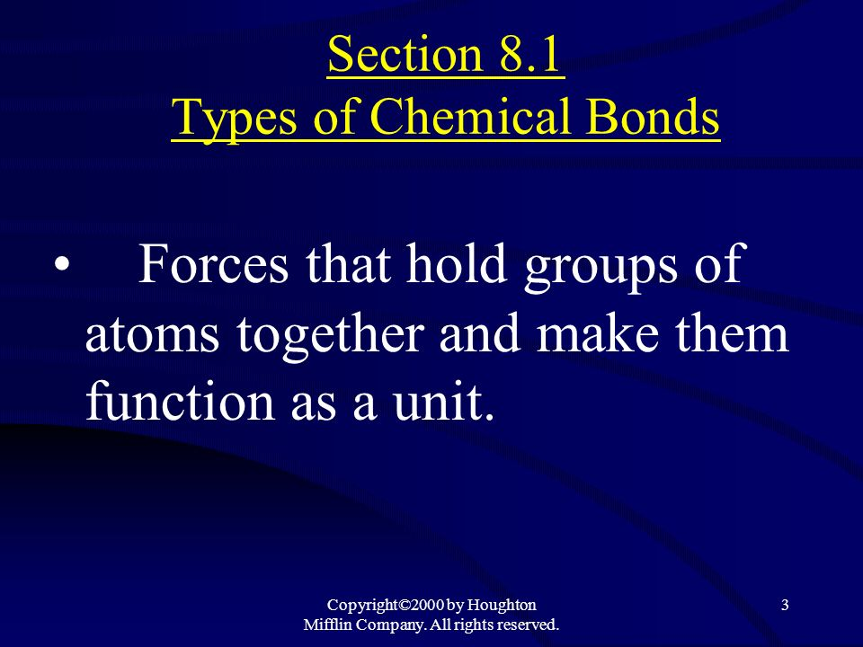 Copyright©2000 by Houghton Mifflin Company. All rights reserved. 3 Section 8.1 Types of Chemical Bonds Forces that hold groups of atoms together and m