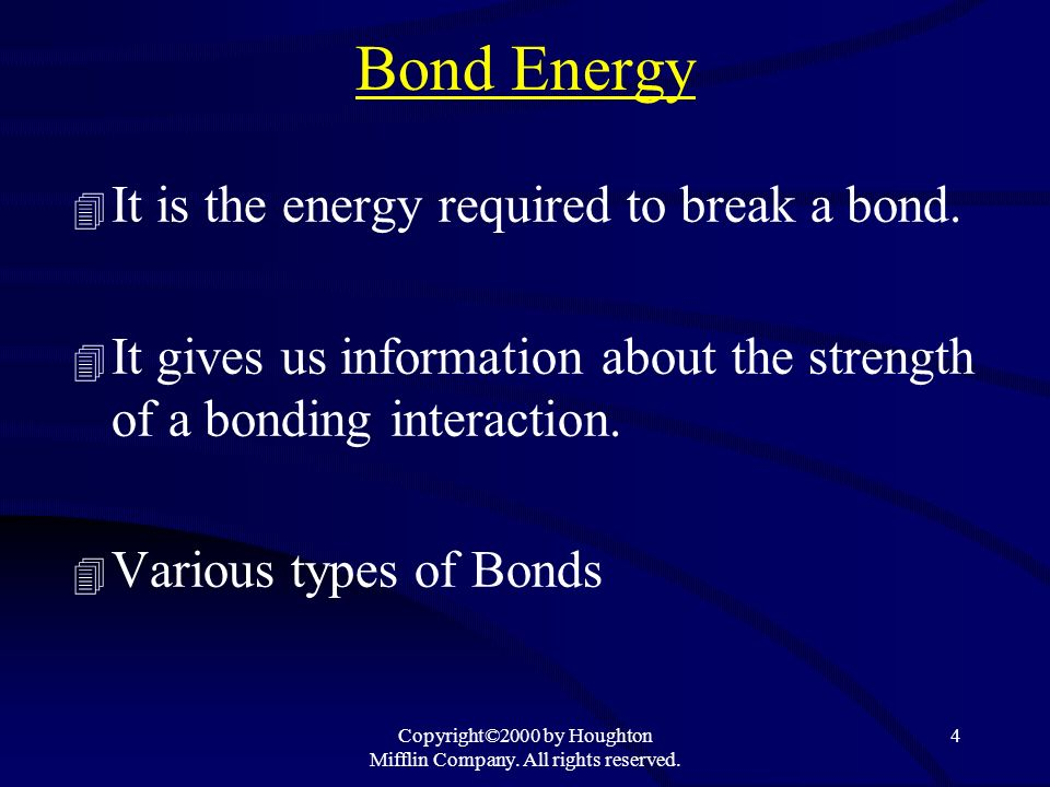 Copyright©2000 by Houghton Mifflin Company. All rights reserved. 4 Bond Energy 4 It is the energy required to break a bond. 4 It gives us information