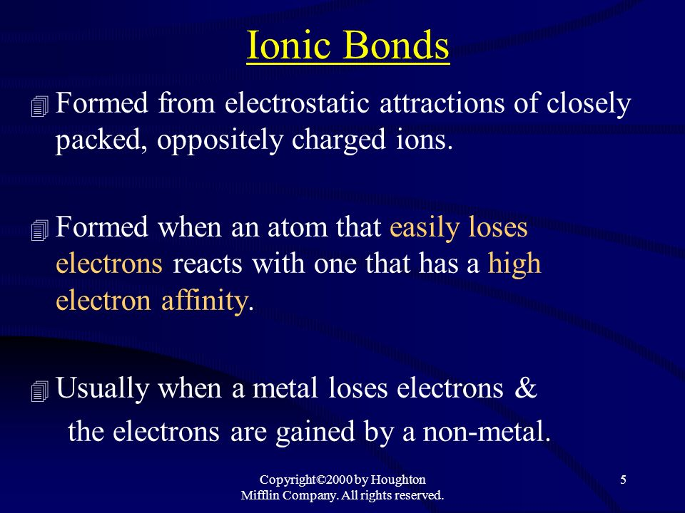 Copyright©2000 by Houghton Mifflin Company. All rights reserved. 5 Ionic Bonds 4 Formed from electrostatic attractions of closely packed, oppositely c