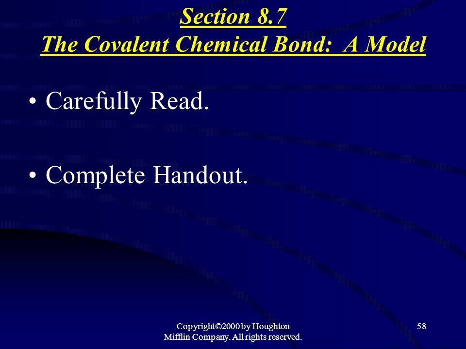 Copyright©2000 by Houghton Mifflin Company. All rights reserved. 58 Section 8.7 The Covalent Chemical Bond: A Model Carefully Read. Complete Handout.