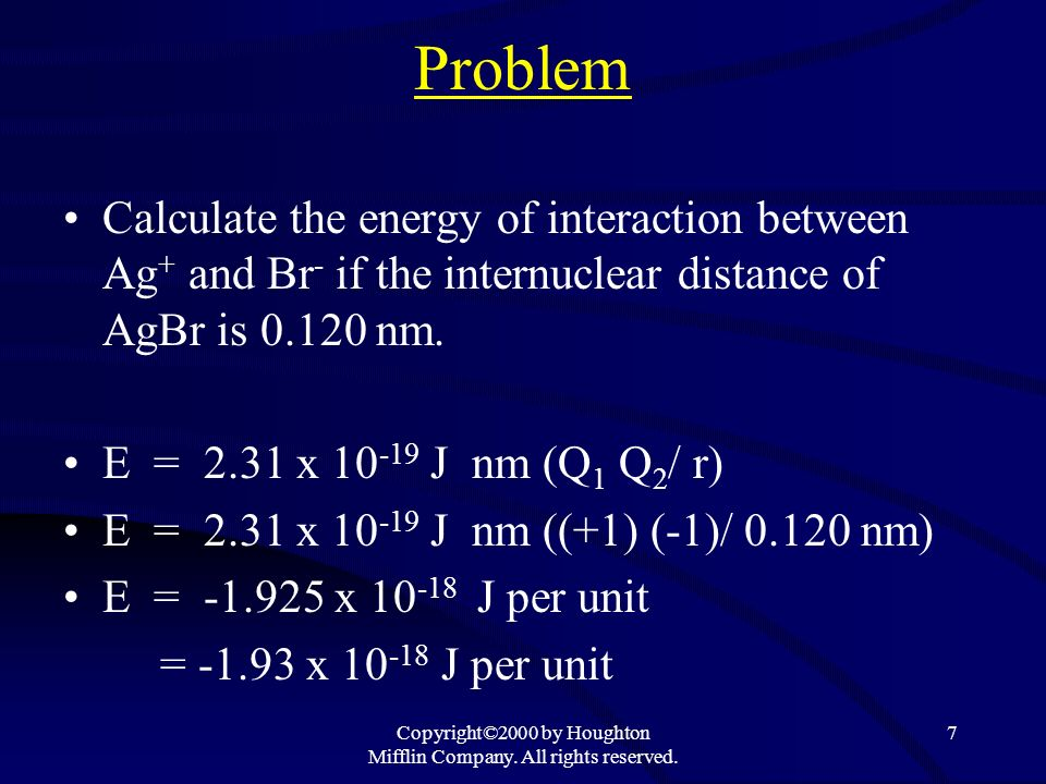 Copyright©2000 by Houghton Mifflin Company. All rights reserved. 7 Problem Calculate the energy of interaction between Ag + and Br - if the internucle