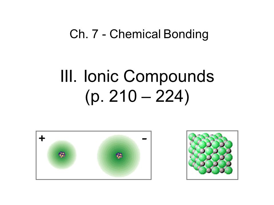 III. Ionic Compounds (p. 210 – 224) Ch. 7 - Chemical Bonding