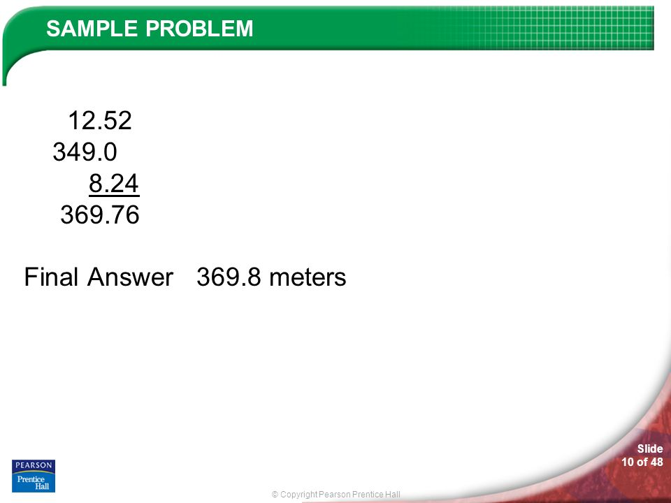 © Copyright Pearson Prentice Hall SAMPLE PROBLEM Slide 10 of 48 12.52 349.0 8.24 369.76 Final Answer 369.8 meters