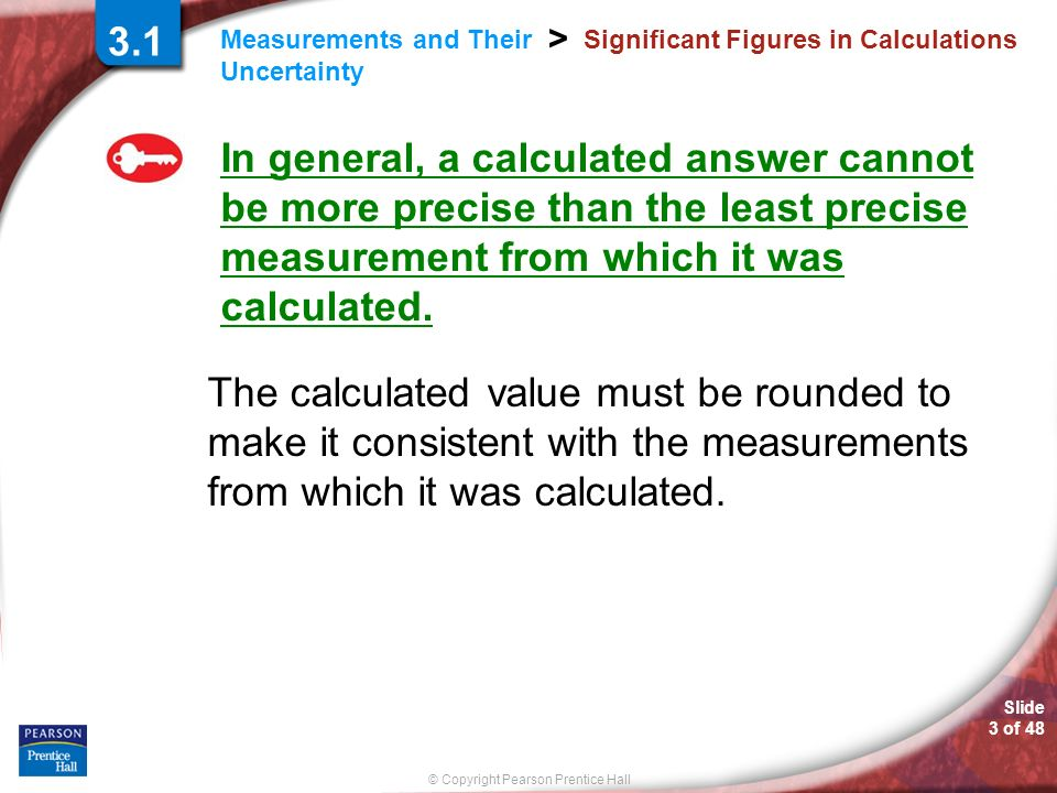 © Copyright Pearson Prentice Hall Measurements and Their Uncertainty > Slide 4 of 48 3.1 Significant Figures in Calculations Rounding To round a number, you must first decide how many significant figures your answer should have.