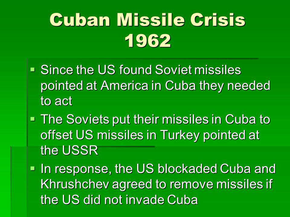 Cuban Missile Crisis 1962 Since the US found Soviet missiles pointed at America in Cuba they needed to act Since the US found Soviet missiles pointed