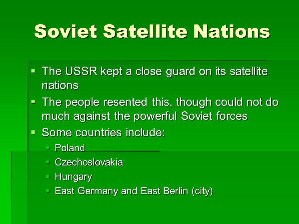 Soviet Satellite Nations The USSR kept a close guard on its satellite nations The USSR kept a close guard on its satellite nations The people resented