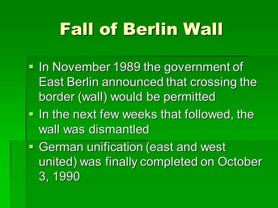 Fall of Berlin Wall In November 1989 the government of East Berlin announced that crossing the border (wall) would be permitted In November 1989 the g