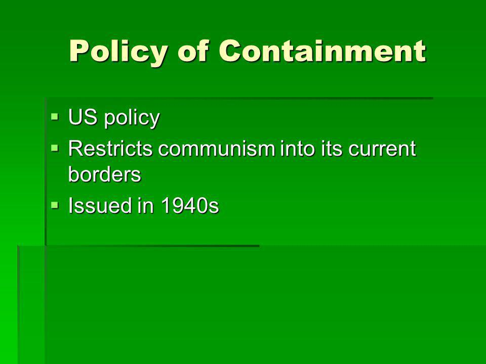 Policy of Containment US policy US policy Restricts communism into its current borders Restricts communism into its current borders Issued in 1940s Is
