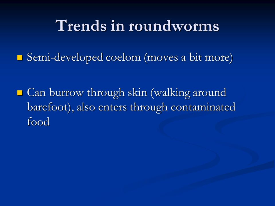 Trends in roundworms Semi-developed coelom (moves a bit more) Semi-developed coelom (moves a bit more) Can burrow through skin (walking around barefoot), also enters through contaminated food Can burrow through skin (walking around barefoot), also enters through contaminated food