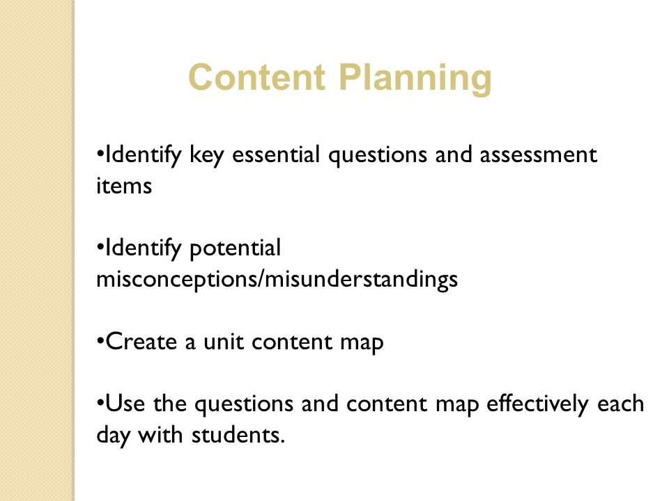 Identify key essential questions and assessment items Identify potential misconceptions/misunderstandings Create a unit content map Use the questions