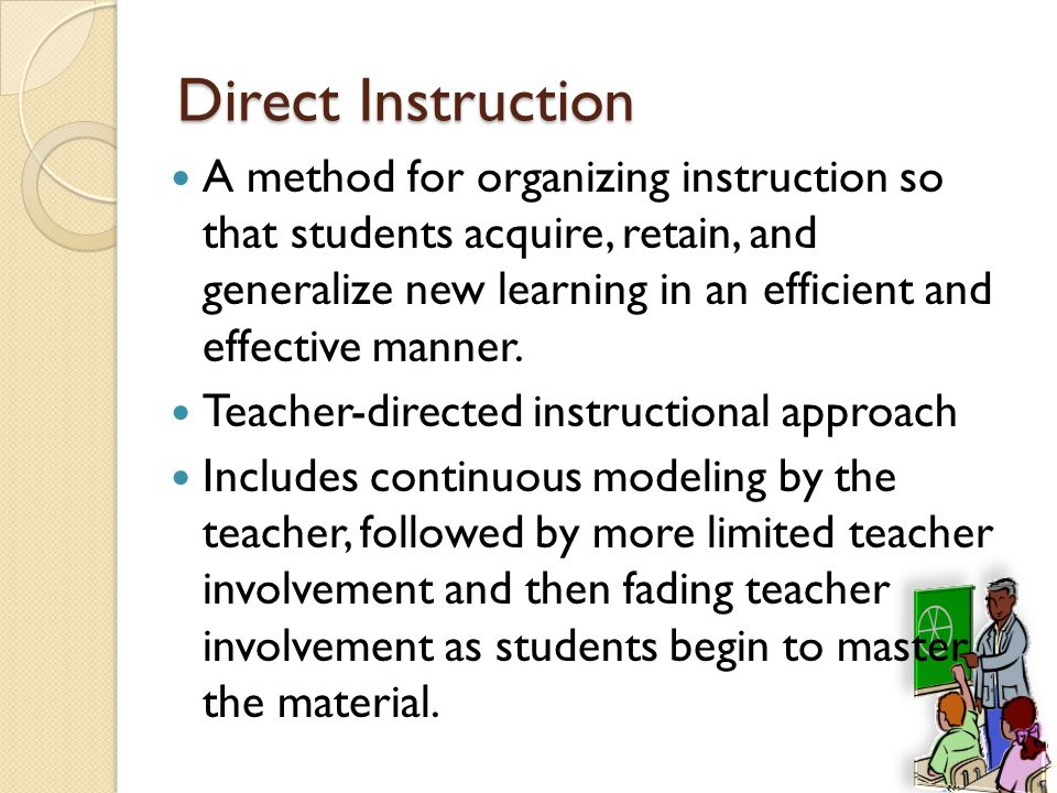Direct Instruction A method for organizing instruction so that students acquire, retain, and generalize new learning in an efficient and effective man