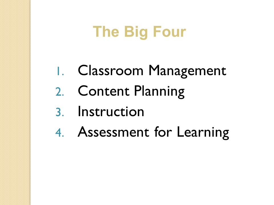 1. Classroom Management 2. Content Planning 3. Instruction 4. Assessment for Learning The Big Four