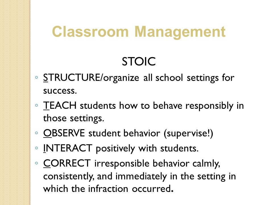 STOIC STRUCTURE/organize all school settings for success. TEACH students how to behave responsibly in those settings. OBSERVE student behavior (superv