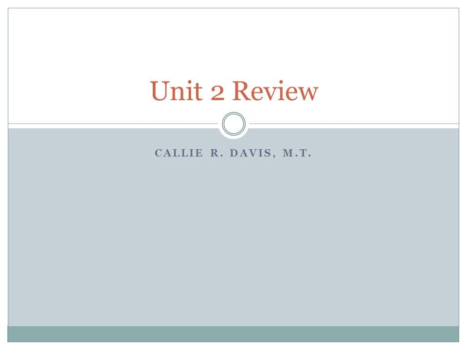 CALLIE R. DAVIS, M.T. Unit 2 Review