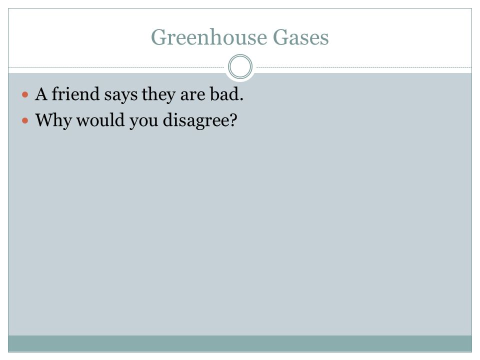 Greenhouse Gases A friend says they are bad. Why would you disagree