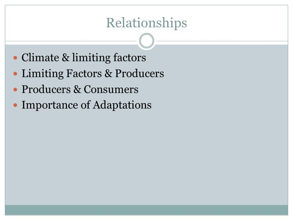 Relationships Climate & limiting factors Limiting Factors & Producers Producers & Consumers Importance of Adaptations