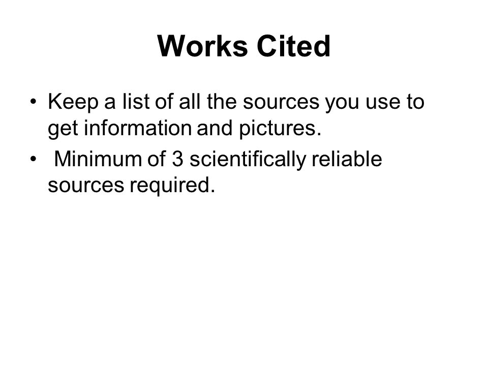 Works Cited Keep a list of all the sources you use to get information and pictures. Minimum of 3 scientifically reliable sources required.