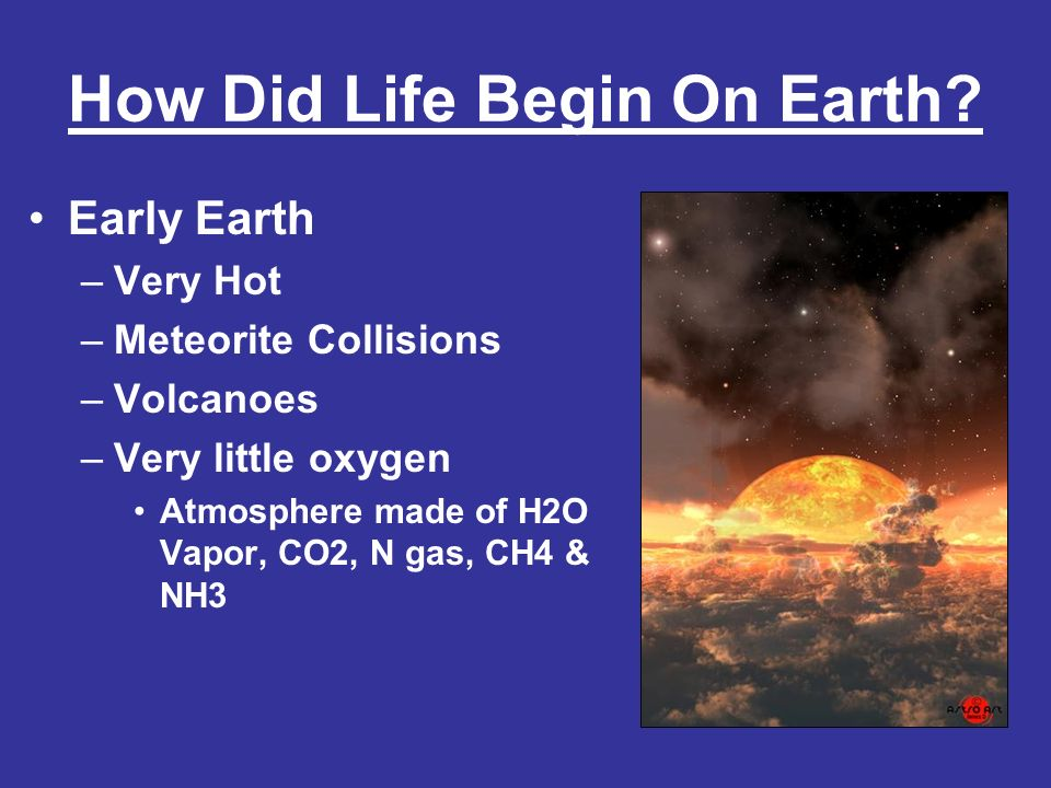 How Did Life Begin On Earth? Early Earth –Very Hot –Meteorite Collisions –Volcanoes –Very little oxygen Atmosphere made of H2O Vapor, CO2, N gas, CH4