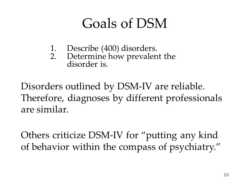 10 Goals of DSM 1.Describe (400) disorders. 2.Determine how prevalent the disorder is. Disorders outlined by DSM-IV are reliable. Therefore, diagnoses