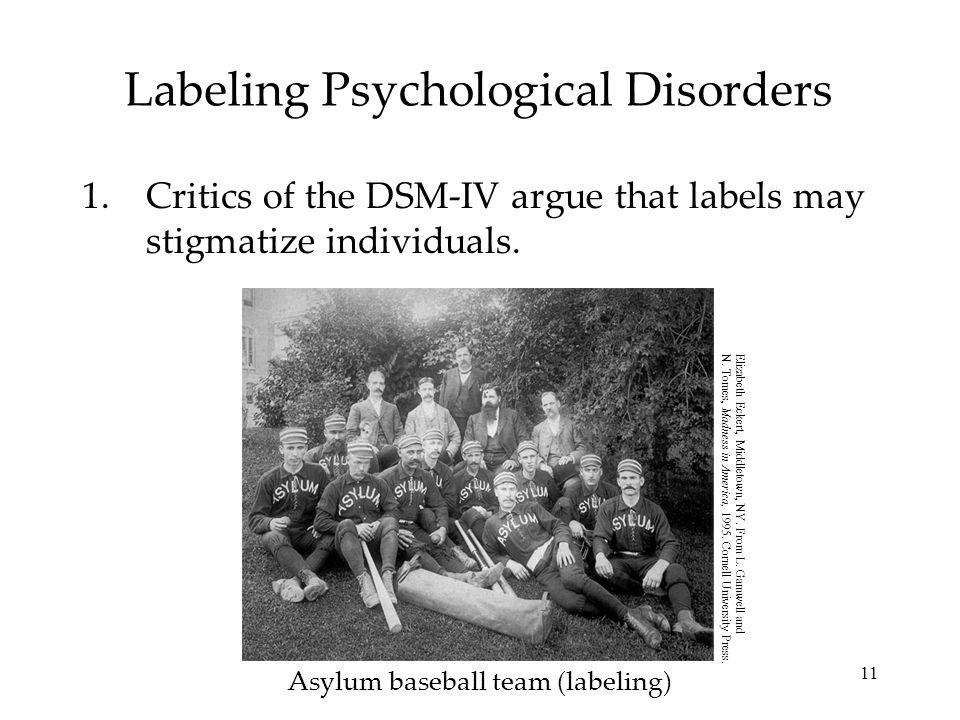 11 Labeling Psychological Disorders 1.Critics of the DSM-IV argue that labels may stigmatize individuals. Asylum baseball team (labeling) Elizabeth Ec
