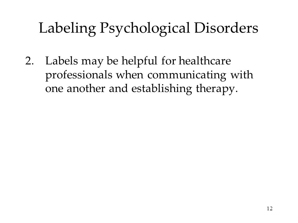 12 Labeling Psychological Disorders 2.Labels may be helpful for healthcare professionals when communicating with one another and establishing therapy.