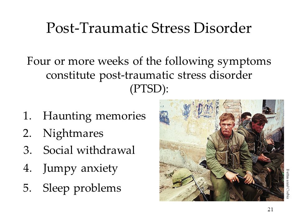 21 Post-Traumatic Stress Disorder Four or more weeks of the following symptoms constitute post-traumatic stress disorder (PTSD): 1.Haunting memories 2