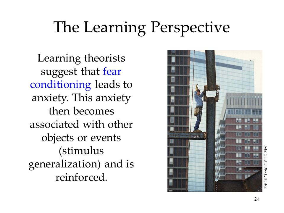 24 The Learning Perspective Learning theorists suggest that fear conditioning leads to anxiety. This anxiety then becomes associated with other object