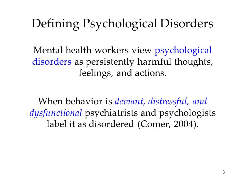 3 Defining Psychological Disorders Mental health workers view psychological disorders as persistently harmful thoughts, feelings, and actions. When be