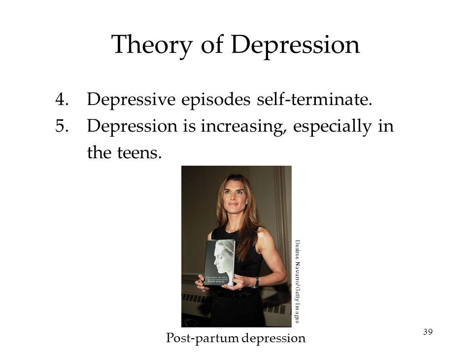 39 Theory of Depression 4.Depressive episodes self-terminate. 5.Depression is increasing, especially in the teens. Post-partum depression Desiree Nava
