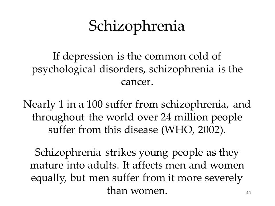 47 Schizophrenia If depression is the common cold of psychological disorders, schizophrenia is the cancer. Nearly 1 in a 100 suffer from schizophrenia