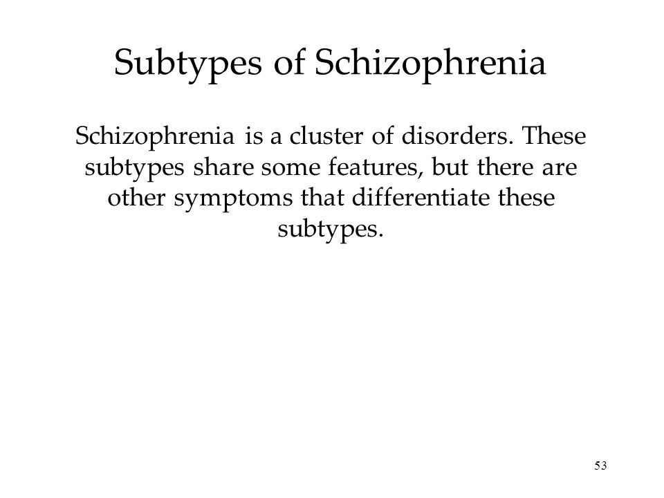 53 Subtypes of Schizophrenia Schizophrenia is a cluster of disorders. These subtypes share some features, but there are other symptoms that differenti