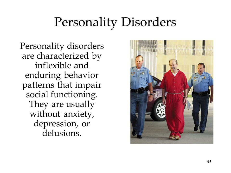 65 Personality Disorders Personality disorders are characterized by inflexible and enduring behavior patterns that impair social functioning. They are