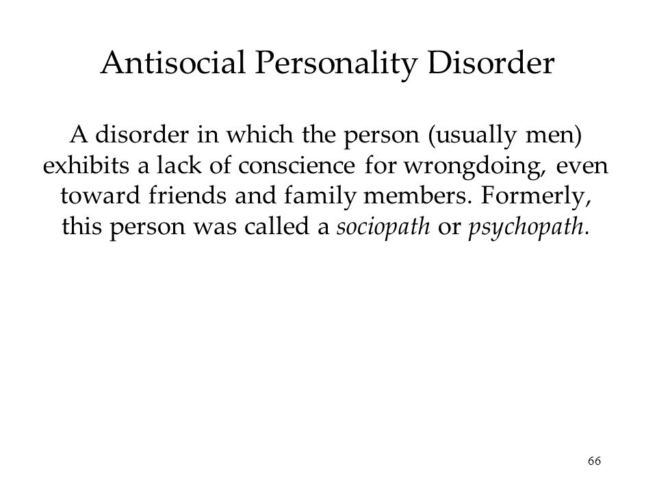 66 Antisocial Personality Disorder A disorder in which the person (usually men) exhibits a lack of conscience for wrongdoing, even toward friends and