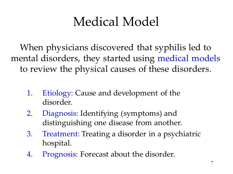 7 Medical Model When physicians discovered that syphilis led to mental disorders, they started using medical models to review the physical causes of t