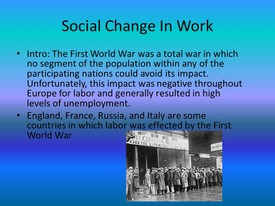 Social Change In Work Intro: The First World War was a total war in which no segment of the population within any of the participating nations could avoid its impact.