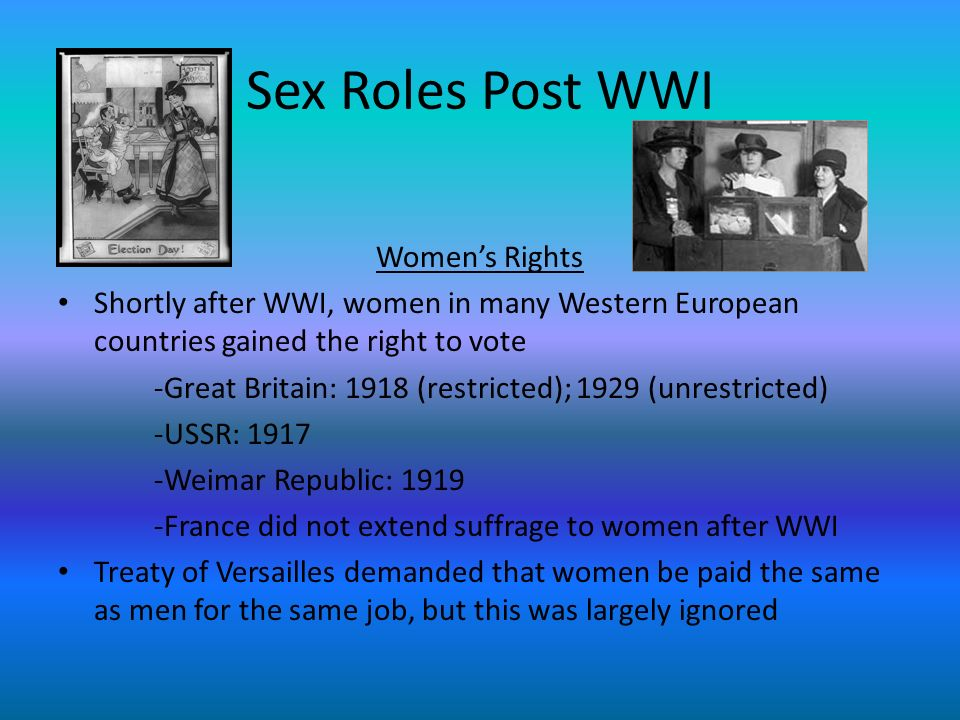 Sex Roles Post WWI Womens Rights Shortly after WWI, women in many Western European countries gained the right to vote -Great Britain: 1918 (restricted); 1929 (unrestricted) -USSR: 1917 -Weimar Republic: 1919 -France did not extend suffrage to women after WWI Treaty of Versailles demanded that women be paid the same as men for the same job, but this was largely ignored