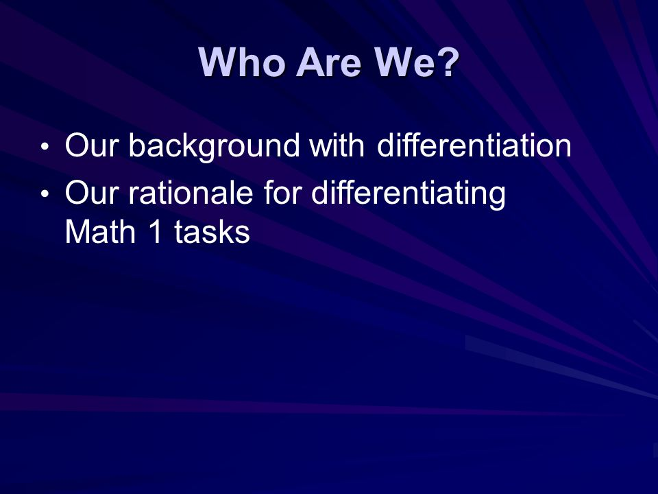 Who Are We Our background with differentiation Our rationale for differentiating Math 1 tasks