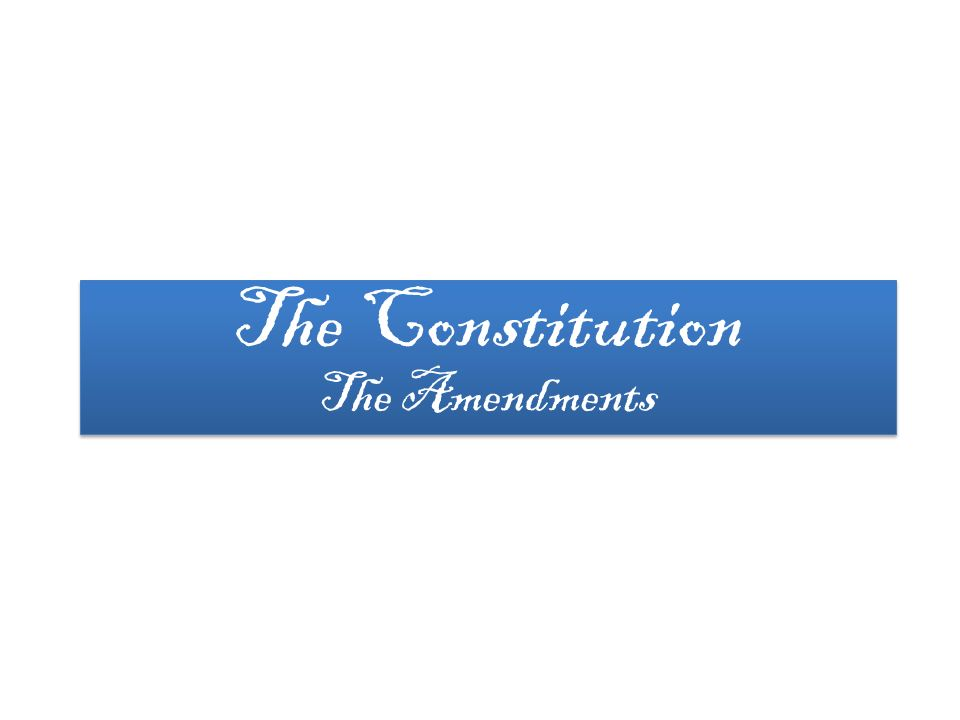 The Constitution The Amendments The Constitution The Amendments