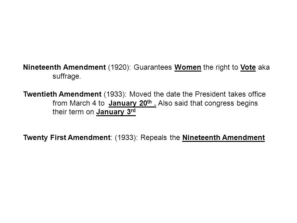 Nineteenth Amendment (1920): Guarantees Women the right to Vote aka suffrage. Twentieth Amendment (1933): Moved the date the President takes office fr