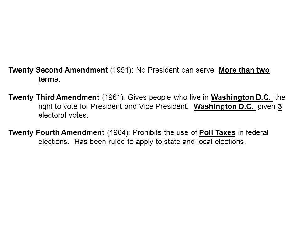 Twenty Second Amendment (1951): No President can serve More than two terms. Twenty Third Amendment (1961): Gives people who live in Washington D.C. th