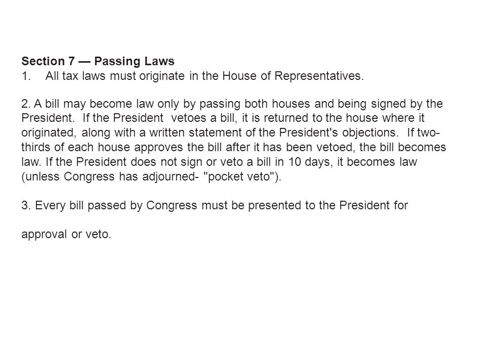 Section 7 Passing Laws 1. All tax laws must originate in the House of Representatives. 2. A bill may become law only by passing both houses and being