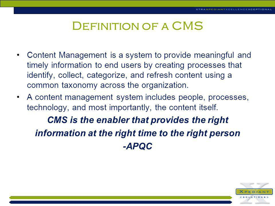 Definition of a CMS Content Management is a system to provide meaningful and timely information to end users by creating processes that identify, coll