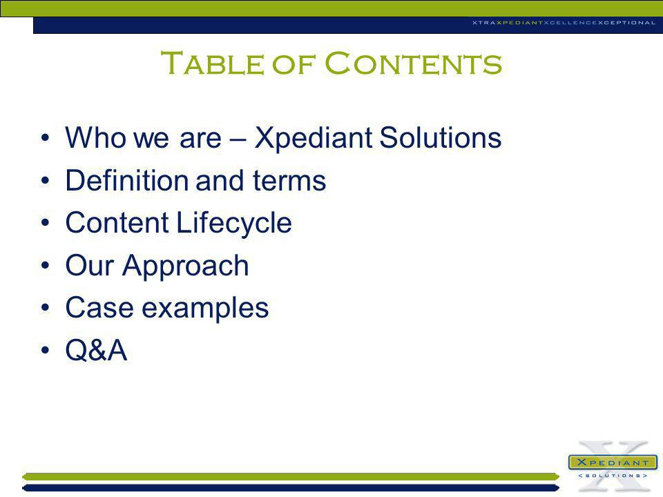 Table of Contents Who we are – Xpediant Solutions Definition and terms Content Lifecycle Our Approach Case examples Q&A