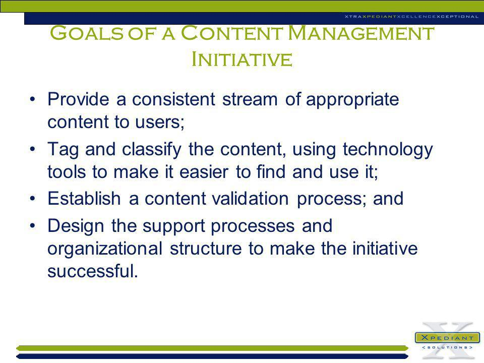 Goals of a Content Management Initiative Provide a consistent stream of appropriate content to users; Tag and classify the content, using technology t