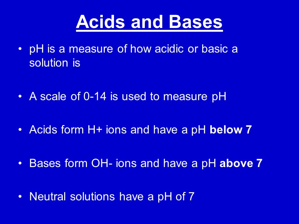 Acids and Bases pH is a measure of how acidic or basic a solution is A scale of 0-14 is used to measure pH Acids form H+ ions and have a pH below 7 Ba