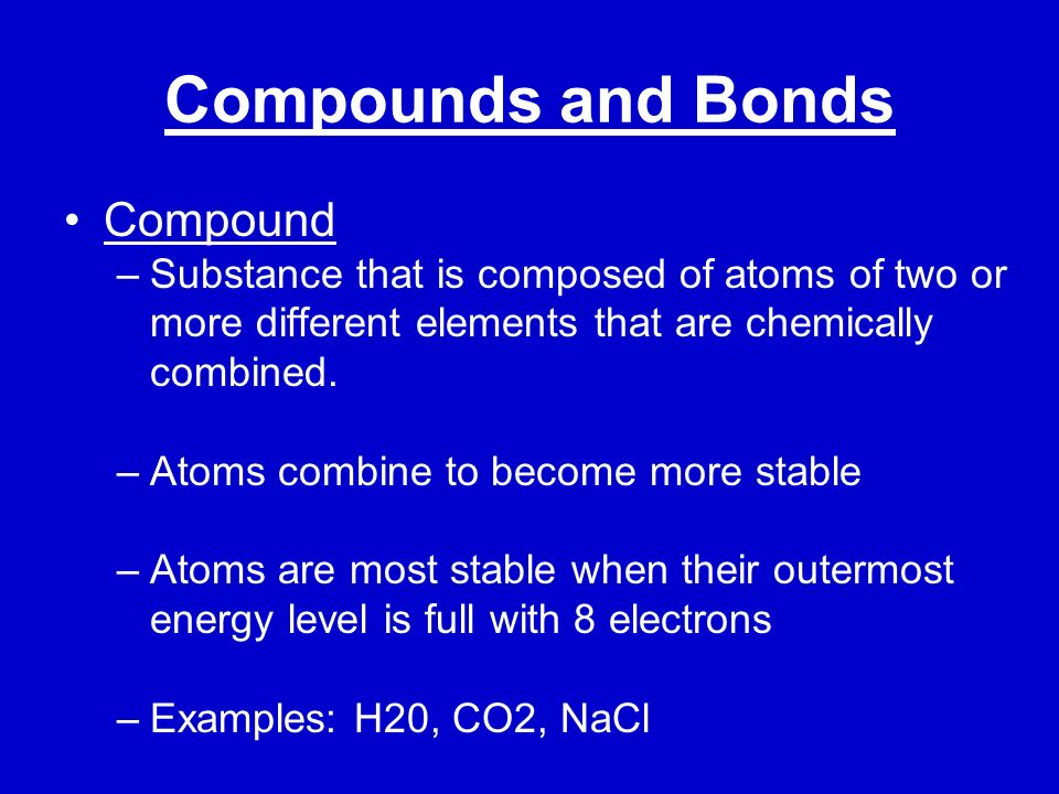Compounds and Bonds Covalent Bonds –Atoms share electrons to become more stable –Example: water Elements bond together to form compounds Ionic Bonds – When atoms combine because they gained or lost an electron to become more stable –Example: sodium chloride (salt)