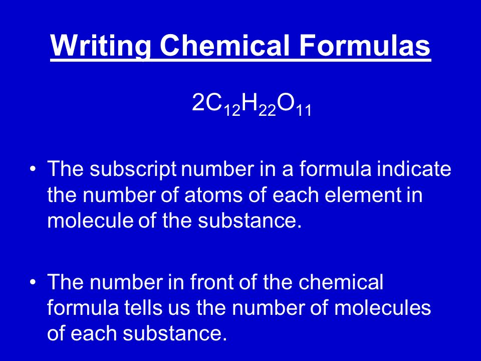 Writing Chemical Formulas 2C 12 H 22 O 11 The subscript number in a formula indicate the number of atoms of each element in molecule of the substance.